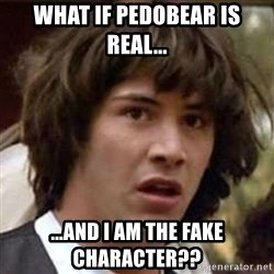 Conspiracy Keanu - What if Pedobear is real... ...and I am the fake character??