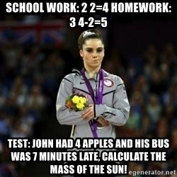 Unimpressed McKayla Maroney - SCHOOL WORK: 2 2=4 HOMEWORK: 3 4-2=5 TEST: JOHN HAD 4 APPLES AND HIS BUS WAS 7 MINUTES LATE, CALCULATE THE MASS OF THE SUN!