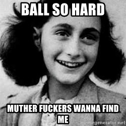 Anne Frank - Ball so hard Muther fuckers wanna find me