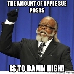The tolerance is to damn high! - The amount of apple sue posts is to damn high!