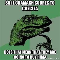 Philosoraptor - SO if chamakh scores to chelsea Does that mean that they are going to buy him?