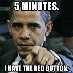 Pissed off Obama - 5 Minutes. i have the red button.