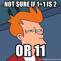 Futurama Fry - NOT SURE IF 1+1 IS 2  OR 11