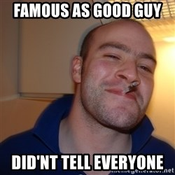 Good Guy Greg - famous as good guy   did'nt tell everyone