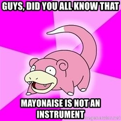 Slowpoke - guys, did you all know that mayonaise is not an INSTRUMENT