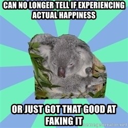 Clinically Depressed Koala - Can no longer tell if experiencing actual happiness or just got that good at faking it