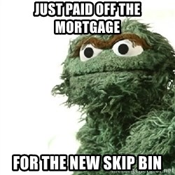 Sad Oscar - JUST PAID OFF THE MORTGAGE  FOR THE NEW SKIP BIN