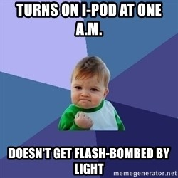 Success Kid - turns on I-pod at one A.M. doesn't get flash-bombed by light
