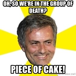 Mourinho - Oh, so we're in the group of death? PIECE OF CAKE!