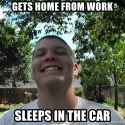 Jamestroll - gets home from work sleeps in the car