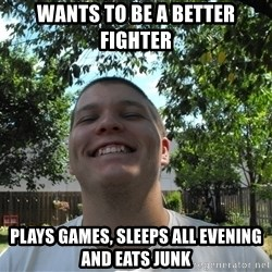 Jamestroll - wants to be a better fighter plays games, sleeps all evening and eats junk