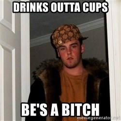 Scumbag Steve - drinks outta cups be's a bitch