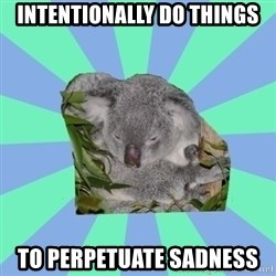 Clinically Depressed Koala - Intentionally do things to perpetuate sadness