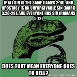 Philosoraptor - If all sin is the same (James 2:10), and apostasy is an unforgivable sin (Mark 3:28-29), and everyone has sin (Romans 5:12) does that mean everyone goes to hell?