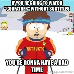"""Super Cool South Park Ski Instructor - if you're going to watch """"godfather"""" without subtitles you're gonna have a bad time"""