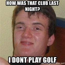 Stoner Guy - how was that club last night? I dont play golf