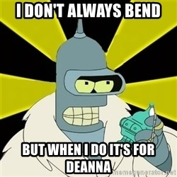 Bender IMHO - i don't always bend but when i do it's for deanna