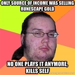 Butthurt Dweller - ONLY SOURCE OF INCOME WAS SELLING RUNESCAPE GOLD NO ONE PLAYS IT ANYMORE, KILLS SELF