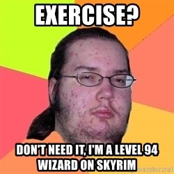 Butthurt Dweller - EXERCISE? DON'T NEED IT, i'M A LEVEL 94 WIZARD ON SKYRIM