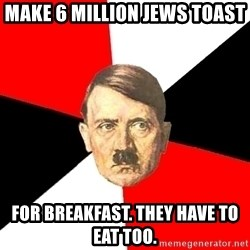Advice Hitler - Make 6 million jews toast for breakfast. they have to eat too.