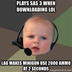 FPS N00b - plays sas 3 when downloading loL lag makes minigun use 2000 ammo at 2 seconds