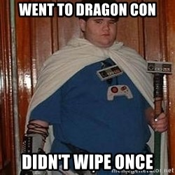 Fat nerd - Went to dragon con DidN't wipe once