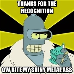 Bender IMHO - thanks for the recognition ow bite my shiny metal ass