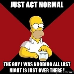 Homer Jay Simpson - just act normal the guy I was noobing all last night is just over there !