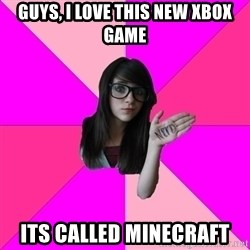 Idiot Nerd Girl - Guys, i love this new xbox game its called minecraft