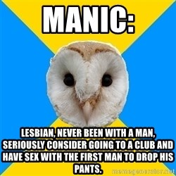 Bipolar Owl - manic: lesbian, never been with a man, seriously consider going to a club and have sex with the first man to drop his pants.