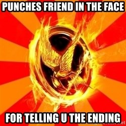 Typical fan of the hunger games - punches friend in the face for telling u the ending