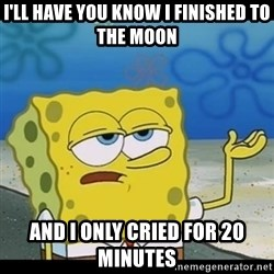 Spongebob only cry - I'll have you know I Finished to the moon and i only cried for 20 minutes
