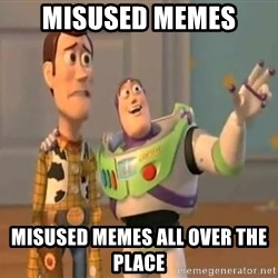 X, X Everywhere  - misused memes misused memes all over the place
