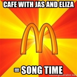 Maccas Meme - Cafe with jas and eliza = song time