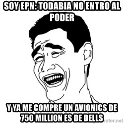 FU*CK THAT GUY - SOY EPN: TODABIA NO ENTRO AL PODER Y YA ME COMPRE UN AVIONICS DE 750 MILLION ES DE DELLS