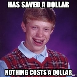 Bad Luck Brian - has saved a dollar nothing costs a dollar