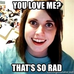 Overly Obsessed Girlfriend - you love me? that's so rad