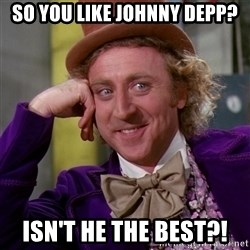 Willy Wonka - so you like johnny depp? isn't he the best?!