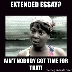 AINT NOBODY GOT TIME FOR  - Extended essay? Ain't nobody got time for that!