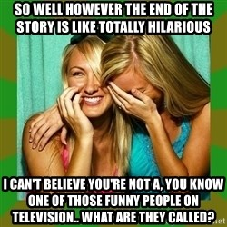 Laughing Girls  - so well however the end of the story is like totally hilarious i can't believe you're not a, you know one of those funny people on television.. what are they called?