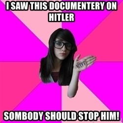 Idiot Nerd Girl - I SAW THIS DOCUMENTERY ON HITLER SOMBODY SHOULD STOP HIM!