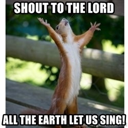 Thanking Squirrel - Shout to the lord all the earth let us sing!