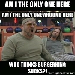 angry walter - AM I THE ONLY ONE HERE WHO THINKS BURGERKING SUCKS?!