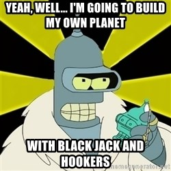 Bender IMHO - Yeah, well... I'm going to build my own planet with black jack and hookers