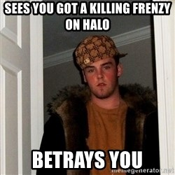 Scumbag Steve - sees you got a killing frenzy on halo betrays you