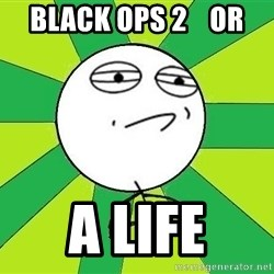 Challenge Accepted 2 - BLACK OPS 2    OR A LIFE