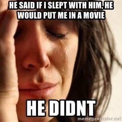 First World Problems - he said if i slept with him, he would put me in a movie he didnt