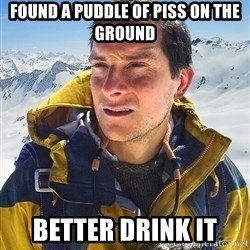 Bear Grylls Loneliness - found a puddle of piss on the ground better drink it