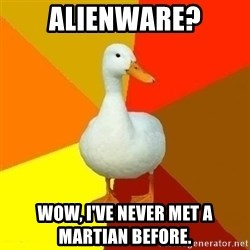 Technologically Impaired Duck - Alienware? Wow, I've never met a martian before.