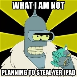 Bender IMHO - WHAT I AM NOT PLANNING TO STEAL YER IPAD
